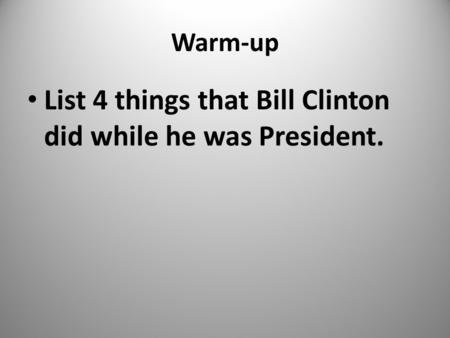 Warm-up List 4 things that Bill Clinton did while he was President. 1.