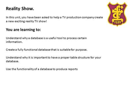 Reality Show. In this unit, you have been asked to help a TV production company create a new exciting reality TV show! You are learning to: Understand.