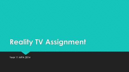 Reality TV Assignment Year 11 MPA 2014. YOUR ASSIGNMENT Imagine you are a production team of 4 to 5 people who wants to make a Reality TV show for a particular.