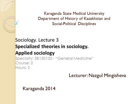 Karaganda State Medical University Department of History of Kazakhstan and Social-Political Disciplines Lecturer: Nazgul Mingisheva Karaganda 2014 Sociology.