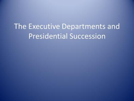 The Executive Departments and Presidential Succession.
