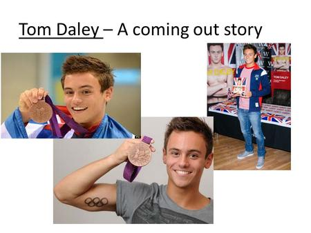 Tom Daley – A coming out story. Tom Daley Tom Daley is 19 years old. He is a diver and TV personality. He has made an impact in national and international.
