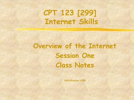 CPT 123 [299] Internet Skills Overview of the Internet Session One Class Notes DMWilliamson 1998.