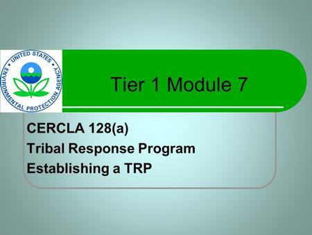 Tier 1 Module 7 CERCLA 128(a) Tribal Response Program Establishing a TRP.