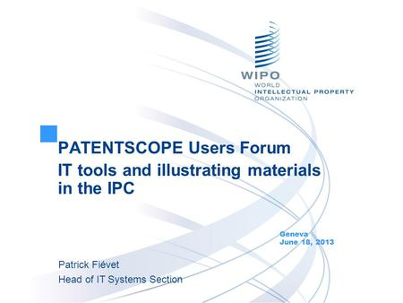 PATENTSCOPE Users Forum IT tools and illustrating materials in the IPC Geneva June 18, 2013 Patrick Fiévet Head of IT Systems Section.