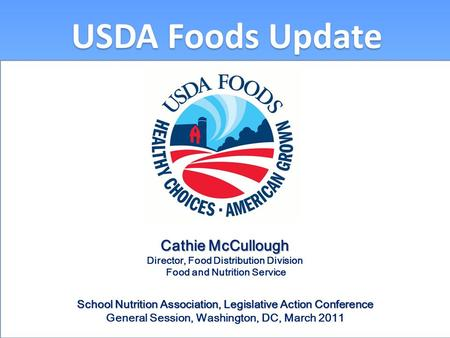 USDA Foods Update Cathie McCullough Director, Food Distribution Division Food and Nutrition Service School Nutrition Association, Legislative Action Conference.