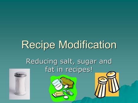 Recipe Modification Reducing salt, sugar and fat in recipes!