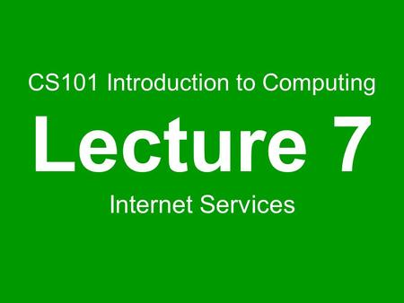 CS101 Introduction to Computing Lecture 7 Internet Services.