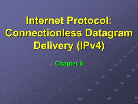 1 Internet Protocol: Connectionless Datagram Delivery (IPv4) Chapter 6.