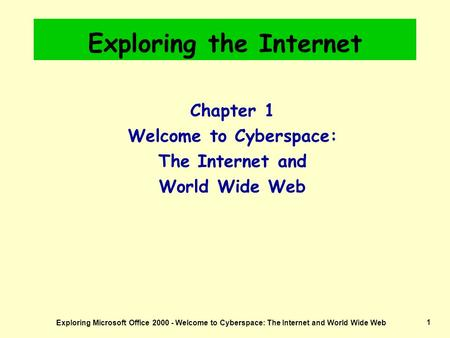 Exploring Microsoft Office 2000 - Welcome to Cyberspace: The Internet and World Wide Web1 Exploring the Internet Chapter 1 Welcome to Cyberspace: The Internet.