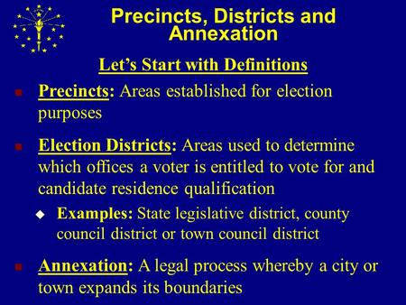 Precincts, Districts and Annexation Let's Start with Definitions Precincts: Areas established for election purposes Election Districts: Areas used to determine.