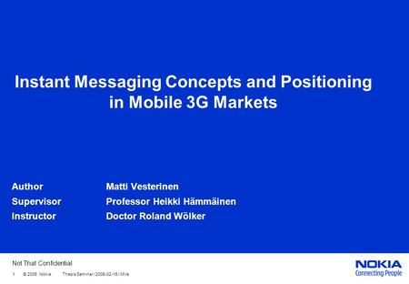 Not That Confidential 1 © 2006 Nokia Thesis Seminar / 2006-02-16 / MVe Instant Messaging Concepts and Positioning in Mobile 3G Markets AuthorMatti Vesterinen.