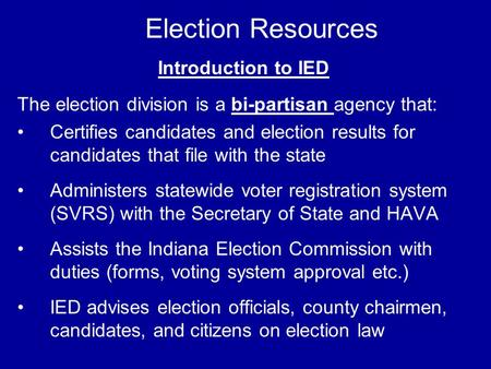 Election Resources Introduction to IED The election division is a bi-partisan agency that: Certifies candidates and election results for candidates that.