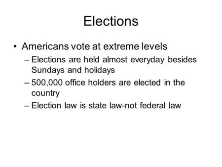 Elections Americans vote at extreme levels –Elections are held almost everyday besides Sundays and holidays –500,000 office holders are elected in the.