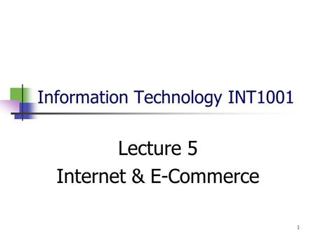 Information Technology INT1001 Lecture 5 Internet & E-Commerce 1.