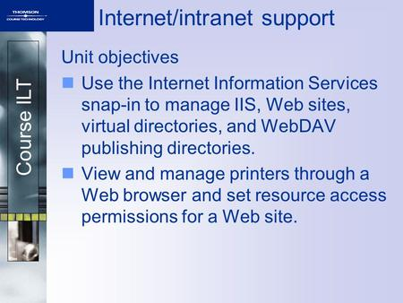 Course ILT Internet/intranet support Unit objectives Use the Internet Information Services snap-in to manage IIS, Web sites, virtual directories, and WebDAV.