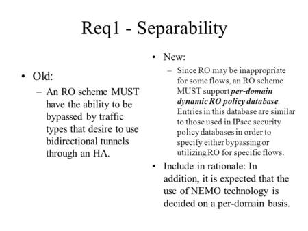 Req1 - Separability Old: –An RO scheme MUST have the ability to be bypassed by traffic types that desire to use bidirectional tunnels through an HA. New: