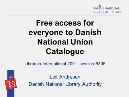 Free access for everyone to Danish National Union Catalogue Librarian International 2001- session B305 Leif Andresen Danish National Library Authority.