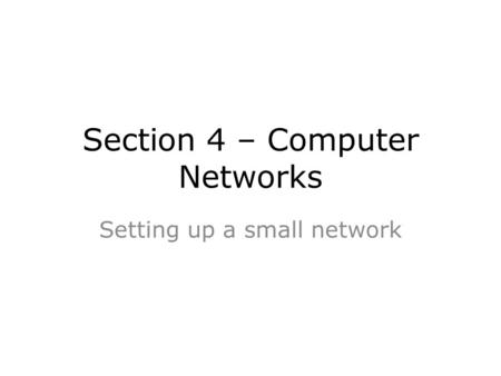 Section 4 – Computer Networks Setting up a small network.