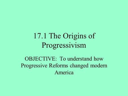 17.1 The Origins of Progressivism OBJECTIVE: To understand how Progressive Reforms changed modern America.