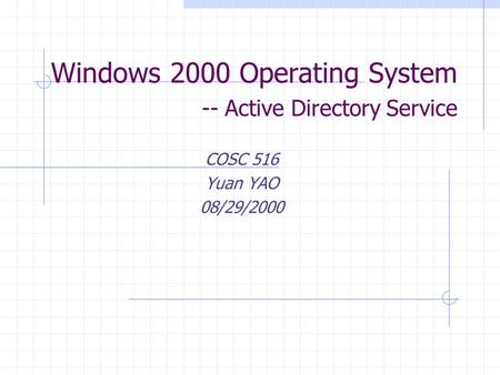 Windows 2000 Operating System -- Active Directory Service COSC 516 Yuan YAO 08/29/2000.