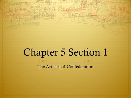 Chapter 5 Section 1 The Articles of Confederation.