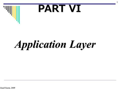 Jozef Goetz, 2009 1 Application Layer PART VI Jozef Goetz, 2009 2 Position of application layer The application layer enables the user, whether human.