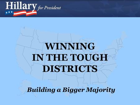 WINNING IN THE TOUGH DISTRICTS Building a Bigger Majority.