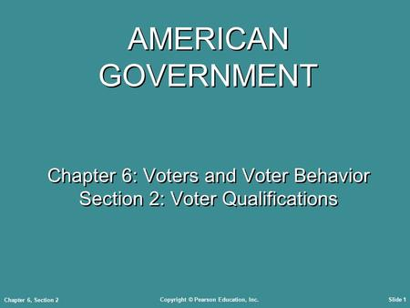 Copyright © Pearson Education, Inc.Slide 1 Chapter 6, Section 2 AMERICAN GOVERNMENT Chapter 6: Voters and Voter Behavior Section 2: Voter Qualifications.