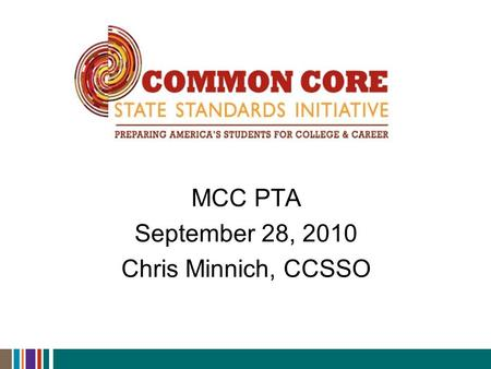 MCC PTA September 28, 2010 Chris Minnich, CCSSO. Common Core State Standards Initiative  Why Common Core?  Adoption status  High-level implementation.