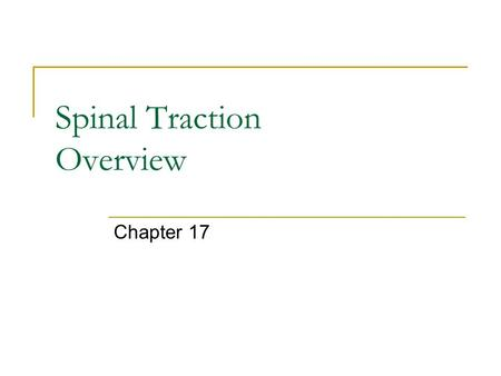 Spinal Traction Overview Chapter 17. Purpose Force that separates the vertebrae, opening the intervertebral space Effects:  Decreased pressure on intervertebral.