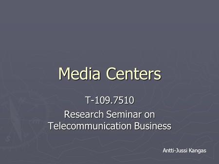 Media Centers T-109.7510 Research Seminar on Telecommunication Business Antti-Jussi Kangas.