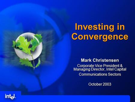 Investing in Convergence Mark Christensen Corporate Vice President & Managing Director, Intel Capital Communications Sectors October 2003.