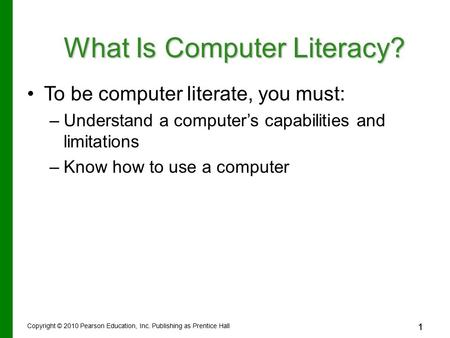 1 Copyright © 2010 Pearson Education, Inc. Publishing as Prentice Hall 1 What Is Computer Literacy? To be computer literate, you must: –Understand a computer's.