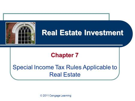 Real Estate Investment Chapter 7 Special Income Tax Rules Applicable to Real Estate © 2011 Cengage Learning.