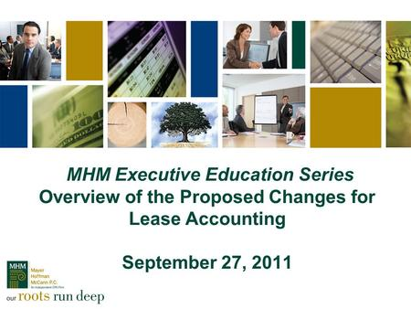 MHM Executive Education Series Overview of the Proposed Changes for Lease Accounting September 27, 2011.