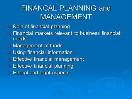 FINANCAL PLANNING and MANAGEMENT  Role of financial planning  Financial markets relevant to business financial needs  Management of funds  Using financial.
