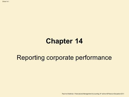 Slide 14.1 Pauline Weetman, Financial and Management Accounting, 5 th edition © Pearson Education 2011 Chapter 14 Reporting corporate performance.