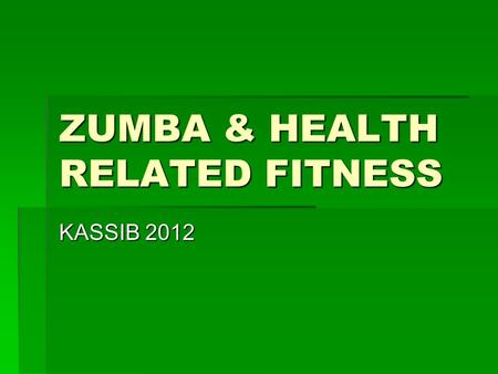 ZUMBA & HEALTH RELATED FITNESS KASSIB 2012. Health Related Fitness Components  Cardiovascular Health  Muscular Strength  Muscular Endurance  Flexibility.