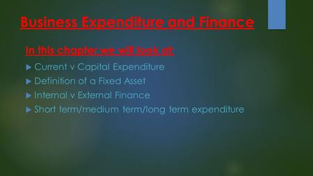 Business Expenditure and Finance  Current v Capital Expenditure  Definition of a Fixed Asset  Internal v External Finance  Short term/medium term/long.