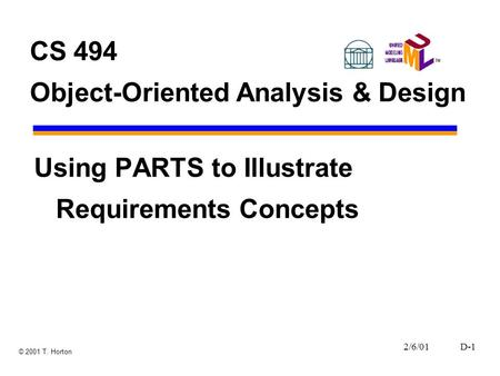 2/6/01D-1 © 2001 T. Horton CS 494 Object-Oriented Analysis & Design Using PARTS to Illustrate Requirements Concepts.