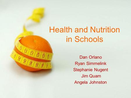 Page 1 Health and Nutrition in Schools Dan Orlano Ryan Simmelink Stephanie Nugent Jim Quam Angela Johnston.