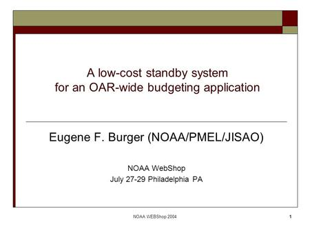 NOAA WEBShop 20041 A low-cost standby system for an OAR-wide budgeting application Eugene F. Burger (NOAA/PMEL/JISAO) NOAA WebShop July 27-29 Philadelphia.