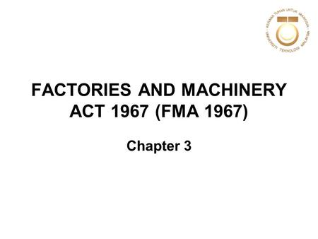 FACTORIES AND MACHINERY ACT 1967 (FMA 1967) Chapter 3.