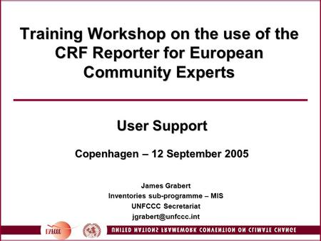 Training Workshop on the use of the CRF Reporter for European Community Experts User Support Copenhagen – 12 September 2005 James Grabert Inventories sub-programme.