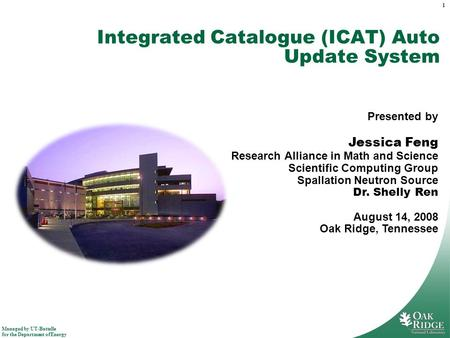 Managed by UT-Battelle for the Department of Energy 1 Integrated Catalogue (ICAT) Auto Update System Presented by Jessica Feng Research Alliance in Math.