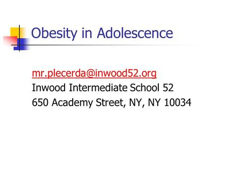 Obesity in Adolescence Inwood Intermediate School 52 650 Academy Street, NY, NY 10034.