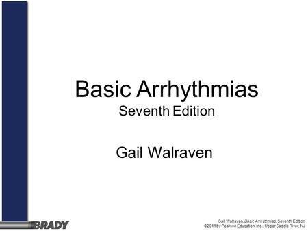 Gail Walraven, Basic Arrhythmias, Seventh Edition ©2011 by Pearson Education, Inc., Upper Saddle River, NJ Gail Walraven Basic Arrhythmias Seventh Edition.