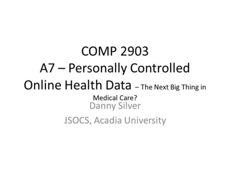 COMP 2903 A7 – Personally Controlled Online Health Data – The Next Big Thing in Medical Care? Danny Silver JSOCS, Acadia University.
