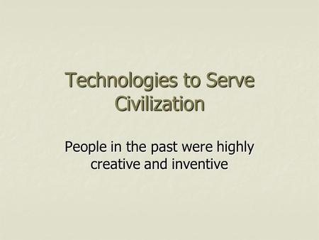 Technologies to Serve Civilization People in the past were highly creative and inventive.
